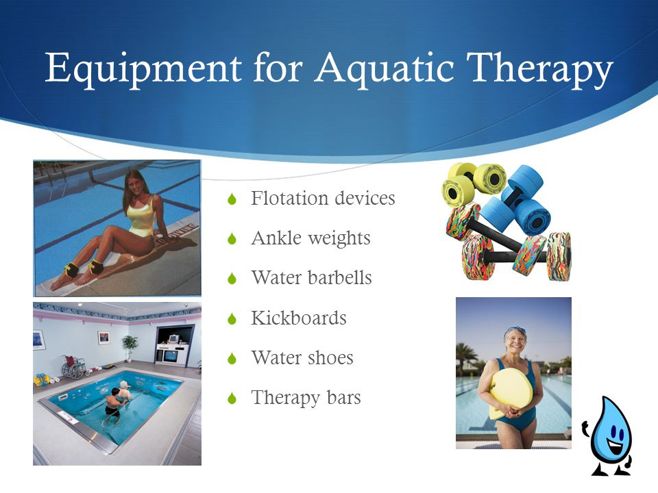 Equipment for Aquatic Therapy  Flotation devices  Ankle weights  Water barbells  Kickboards  Water shoes  Therapy bars