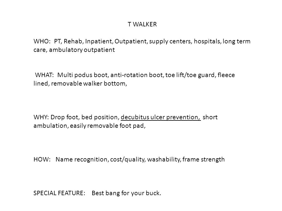 T WALKER WHO: PT, Rehab, Inpatient, Outpatient, supply centers, hospitals, long term care, ambulatory outpatient WHAT: Multi podus boot, anti-rotation boot, toe lift/toe guard, fleece lined, removable walker bottom, WHY: Drop foot, bed position, decubitus ulcer prevention, short ambulation, easily removable foot pad, HOW: Name recognition, cost/quality, washability, frame strength SPECIAL FEATURE: Best bang for your buck.