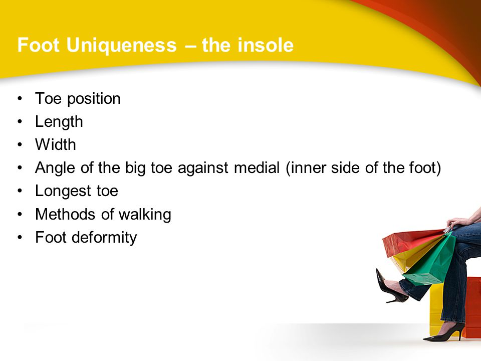 Foot Uniqueness – the insole Toe position Length Width Angle of the big toe against medial (inner side of the foot) Longest toe Methods of walking Foot deformity