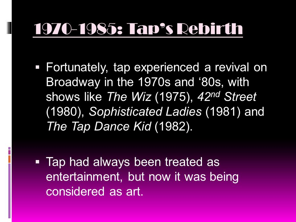 1970-1985: Tap's Rebirth  Fortunately, tap experienced a revival on Broadway in the 1970s and '80s, with shows like The Wiz (1975), 42 nd Street (1980), Sophisticated Ladies (1981) and The Tap Dance Kid (1982).