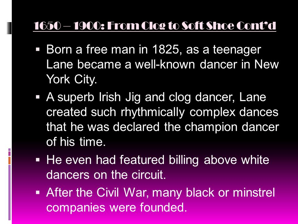 1650 – 1900: From Clog to Soft Shoe Cont'd  Born a free man in 1825, as a teenager Lane became a well-known dancer in New York City.
