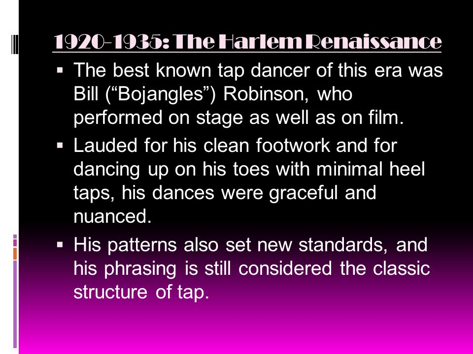 1920-1935: The Harlem Renaissance  The best known tap dancer of this era was Bill ( Bojangles ) Robinson, who performed on stage as well as on film.