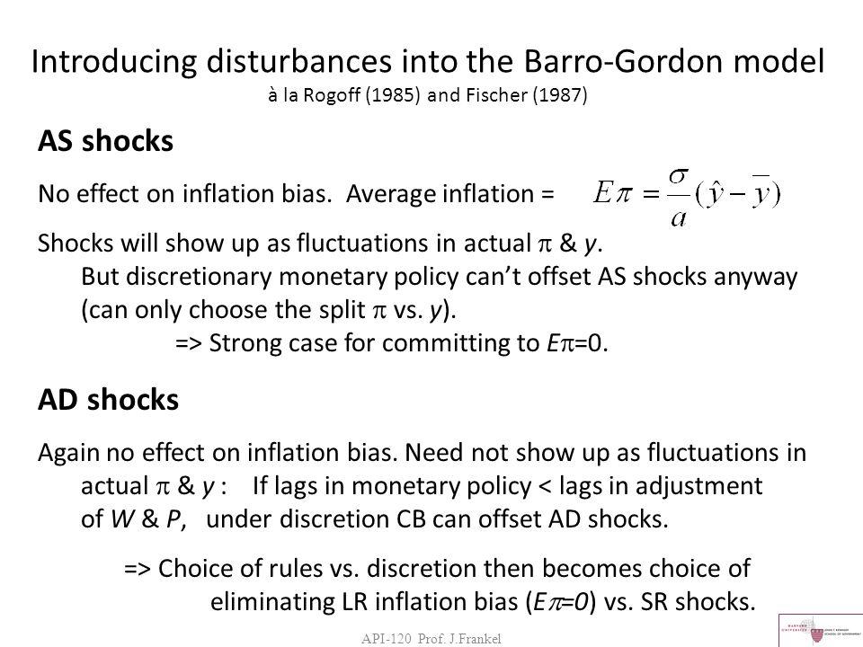 API-120 Prof. J.Frankel Introducing disturbances into the Barro-Gordon model à la Rogoff (1985) and Fischer (1987) AS shocks No effect on inflation bi