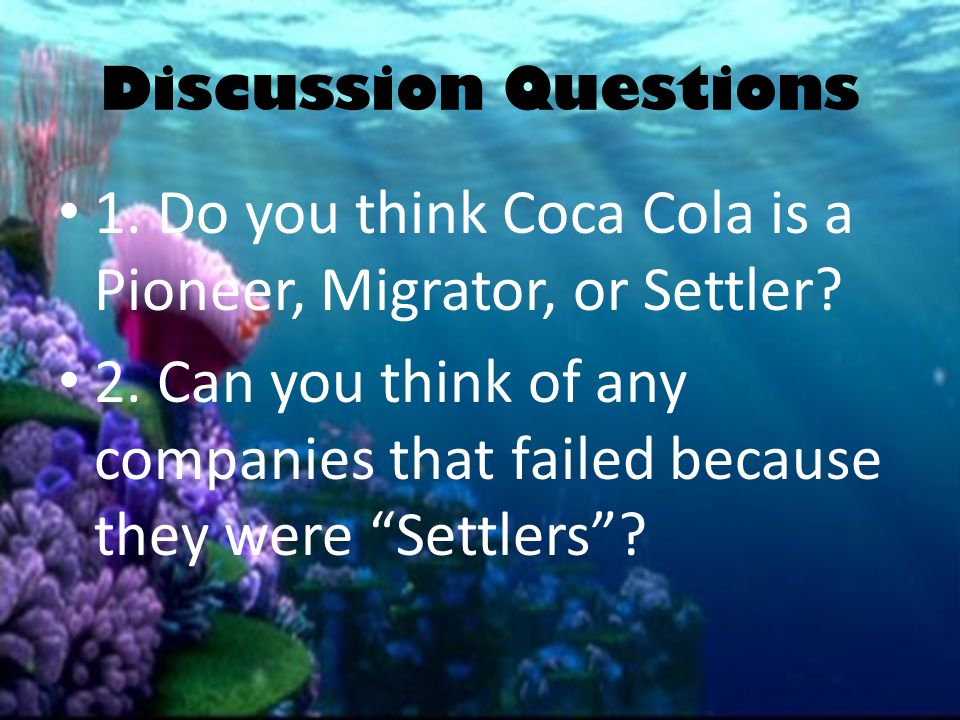 "Discussion Questions 1. Do you think Coca Cola is a Pioneer, Migrator, or Settler? 2. Can you think of any companies that failed because they were ""Se"