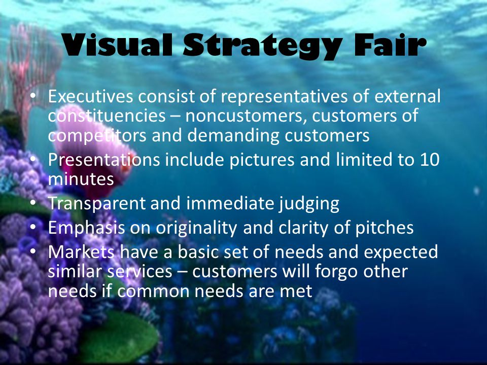 Visual Strategy Fair Executives consist of representatives of external constituencies – noncustomers, customers of competitors and demanding customers Presentations include pictures and limited to 10 minutes Transparent and immediate judging Emphasis on originality and clarity of pitches Markets have a basic set of needs and expected similar services – customers will forgo other needs if common needs are met