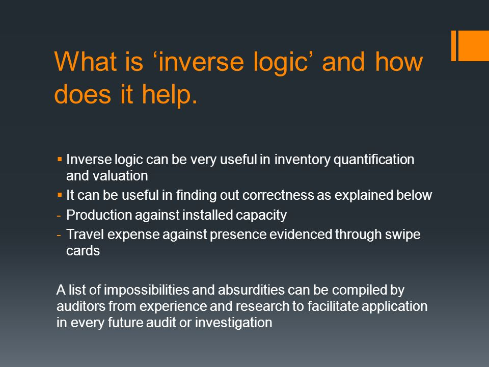 A good forensic accountant constantly uses 'inverse logic' and tests of reasonableness to detect fraud  Inverse logic and what it means  Tests of reasonableness