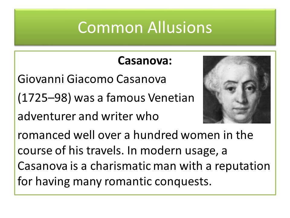 Common Allusions Casanova: Giovanni Giacomo Casanova (1725–98) was a famous Venetian adventurer and writer who romanced well over a hundred women in the course of his travels.