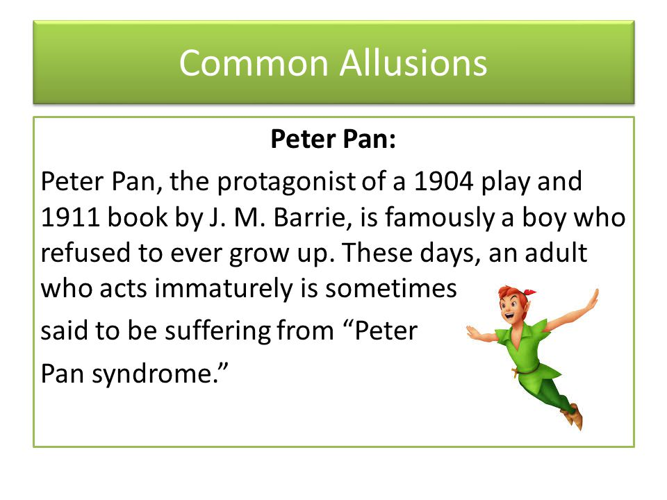 Common Allusions Peter Pan: Peter Pan, the protagonist of a 1904 play and 1911 book by J.