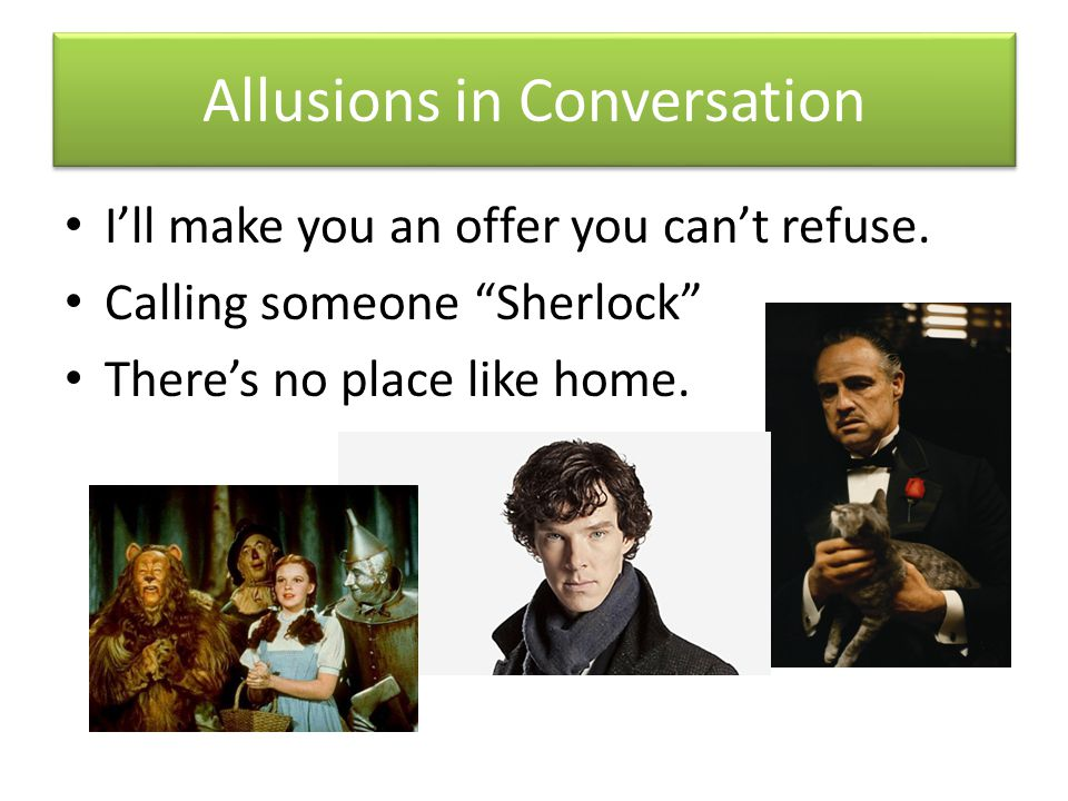 I'll make you an offer you can't refuse. Calling someone Sherlock There's no place like home.