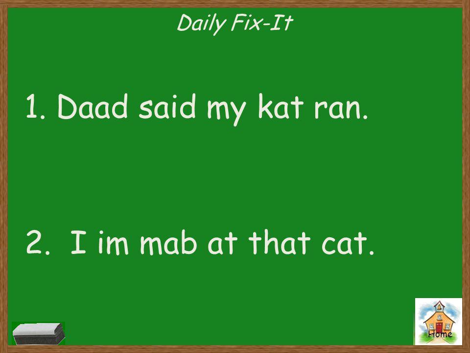 Home Daily Fix-It 1.Daad said my kat ran. 2. I im mab at that cat.