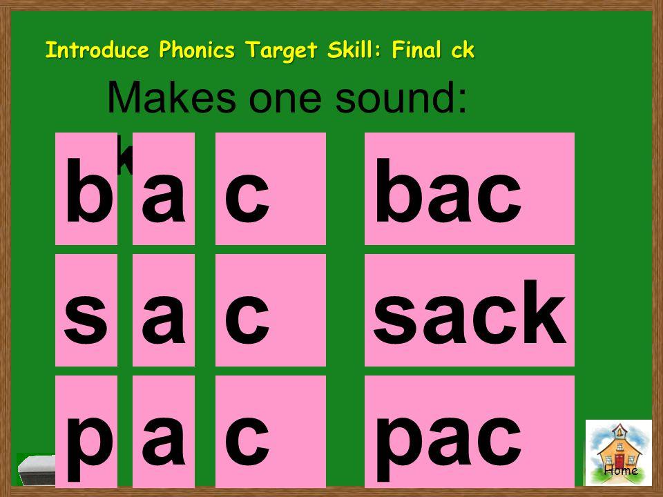Home Makes one sound: k backck bac k ackck sack pac k ckck ap s Introduce Phonics Target Skill: Final ck