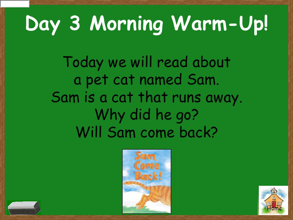 Home Day 3 Morning Warm-Up! Today we will read about a pet cat named Sam. Sam is a cat that runs away. Why did he go? Will Sam come back?