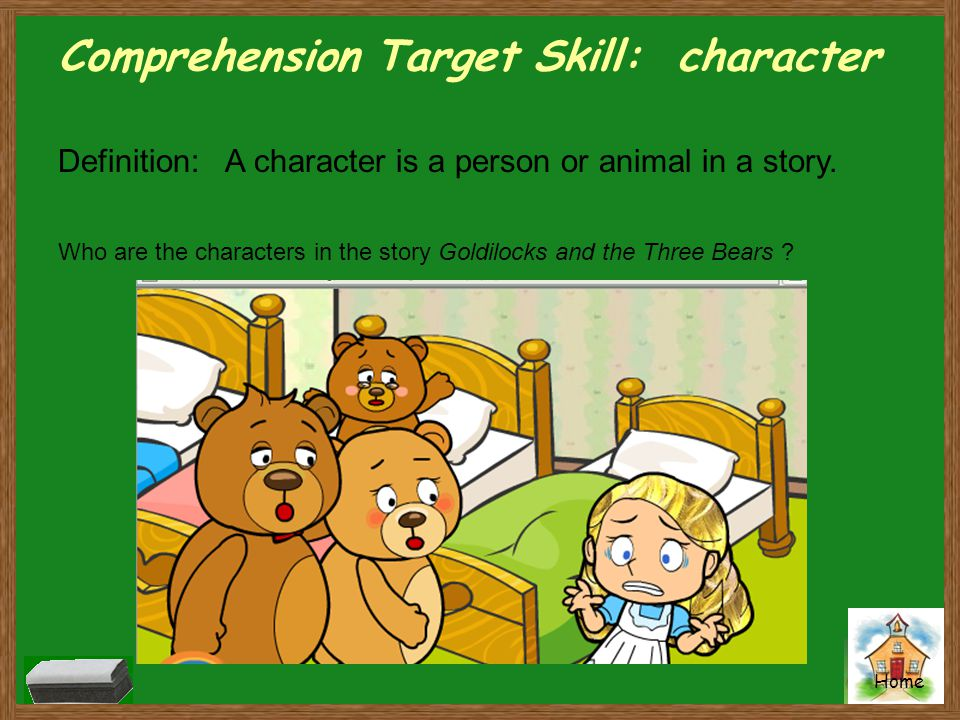 Home Comprehension Target Skill: character Definition: A character is a person or animal in a story. Who are the characters in the story Goldilocks an