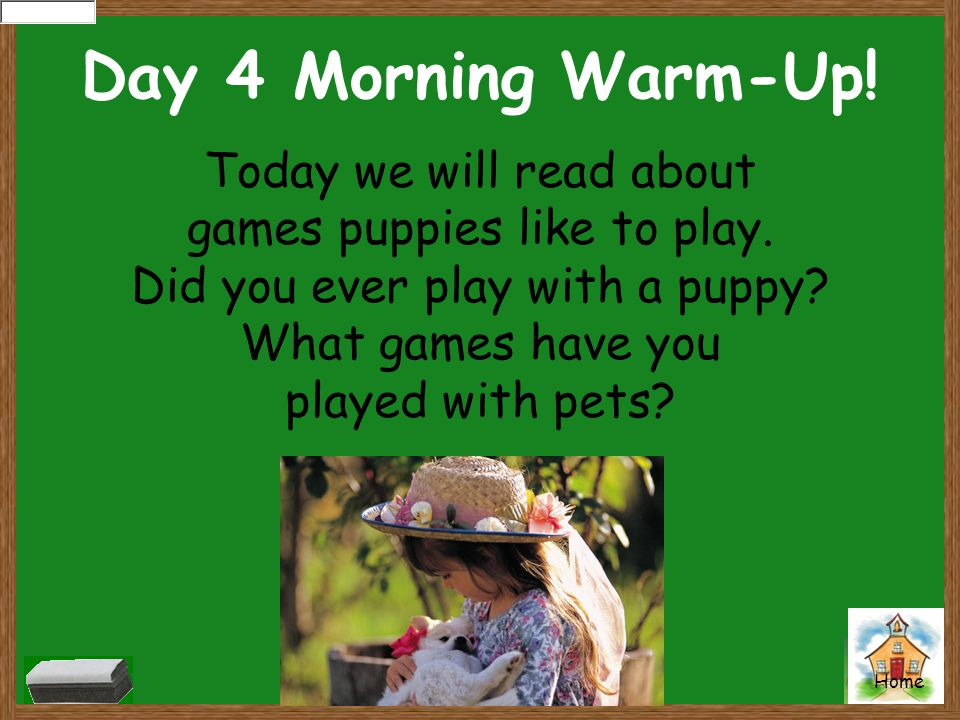 Home Day 4 Morning Warm-Up! Today we will read about games puppies like to play. Did you ever play with a puppy? What games have you played with pets?