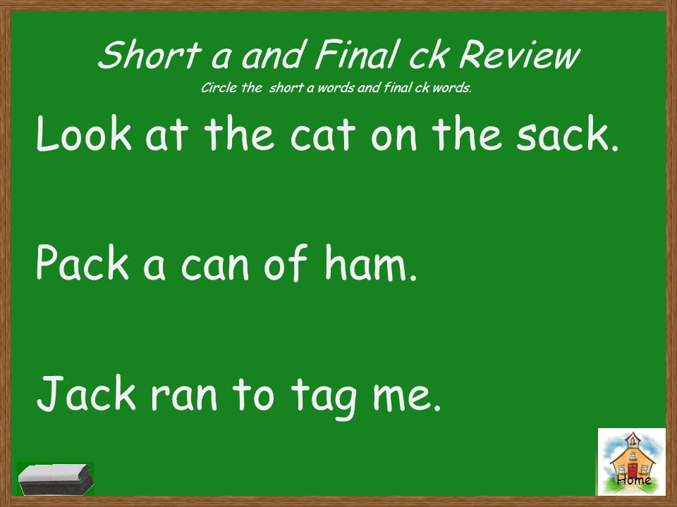 Home Short a and Final ck Review Circle the short a words and final ck words. Look at the cat on the sack. Pack a can of ham. Jack ran to tag me.