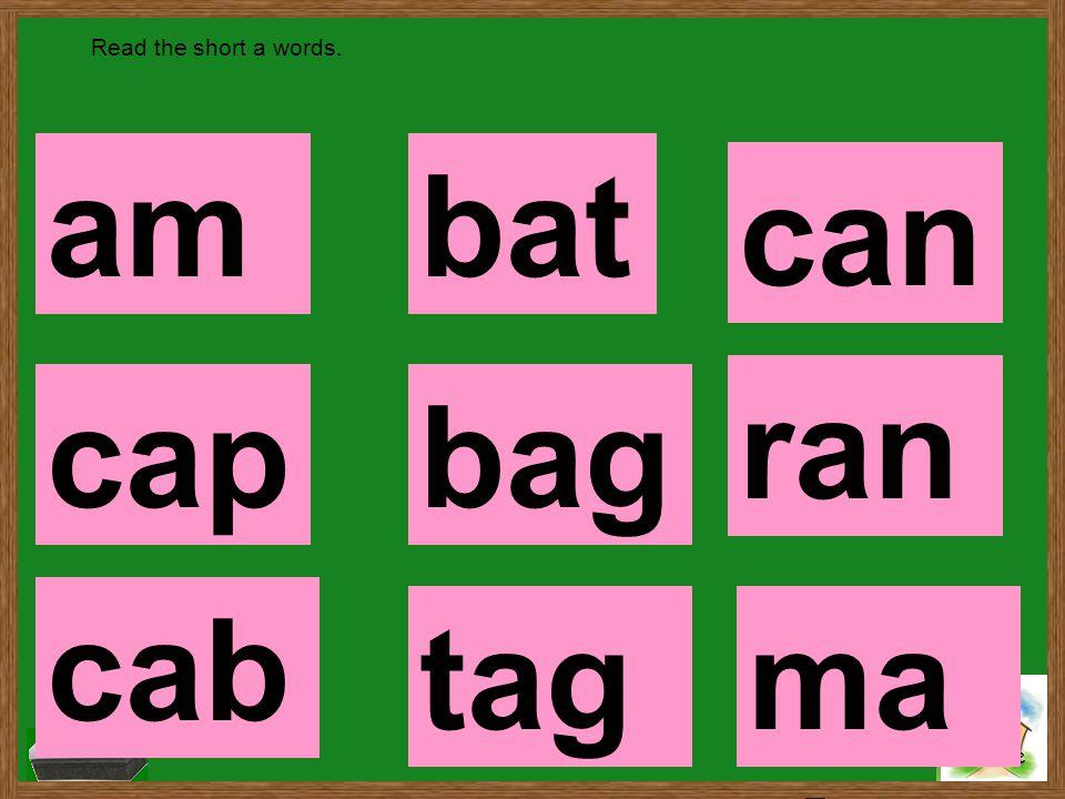Home Read the short a words. am cap cab tag bag bat ran ma d can