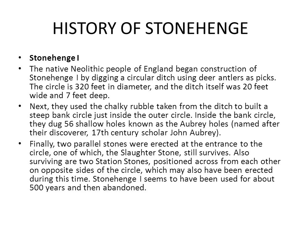 HISTORY OF STONEHENGE Stonehenge I The native Neolithic people of England began construction of Stonehenge I by digging a circular ditch using deer antlers as picks.