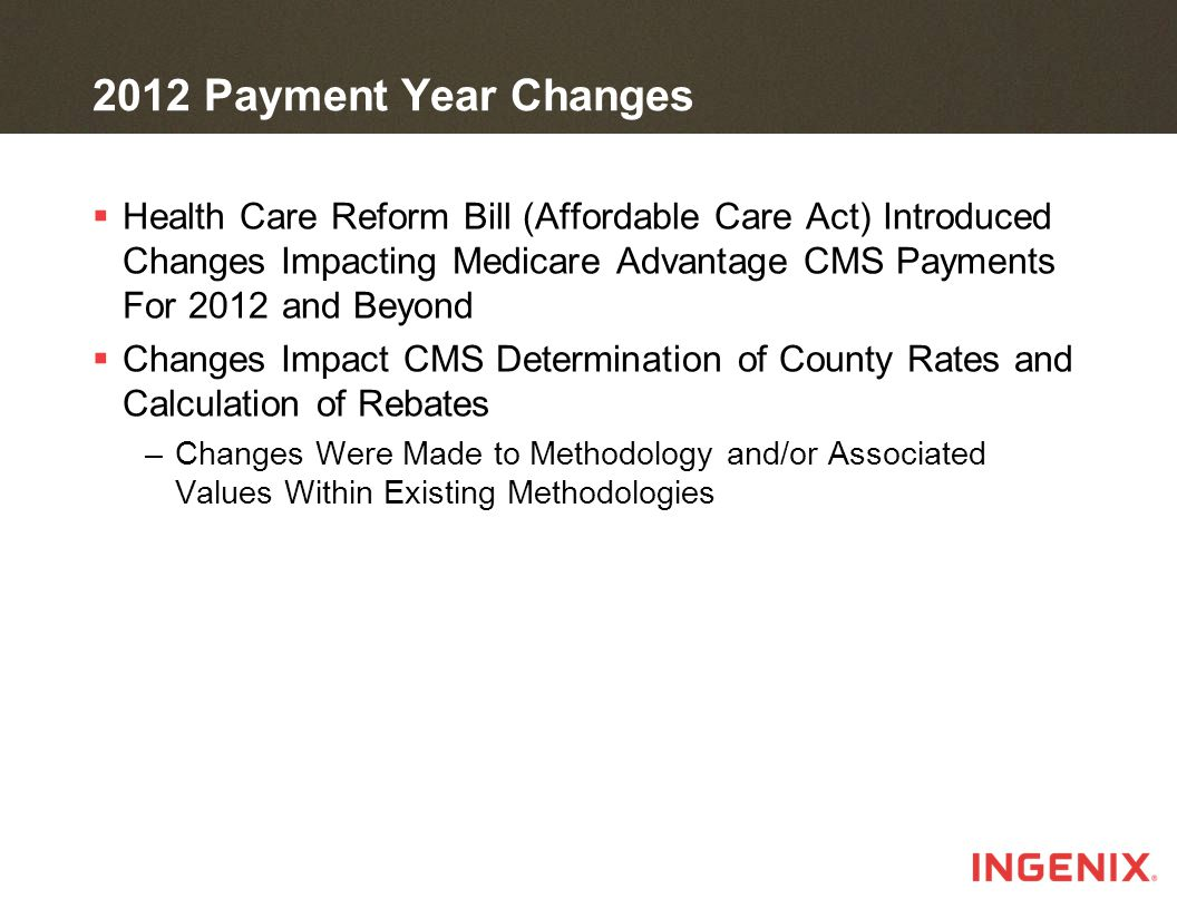 2012 Payment Year Changes  Health Care Reform Bill (Affordable Care Act) Introduced Changes Impacting Medicare Advantage CMS Payments For 2012 and Beyond  Changes Impact CMS Determination of County Rates and Calculation of Rebates –Changes Were Made to Methodology and/or Associated Values Within Existing Methodologies