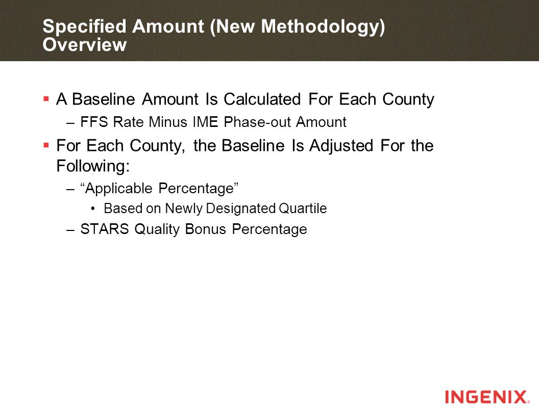 Specified Amount (New Methodology) Overview  A Baseline Amount Is Calculated For Each County –FFS Rate Minus IME Phase-out Amount  For Each County, the Baseline Is Adjusted For the Following: – Applicable Percentage Based on Newly Designated Quartile –STARS Quality Bonus Percentage