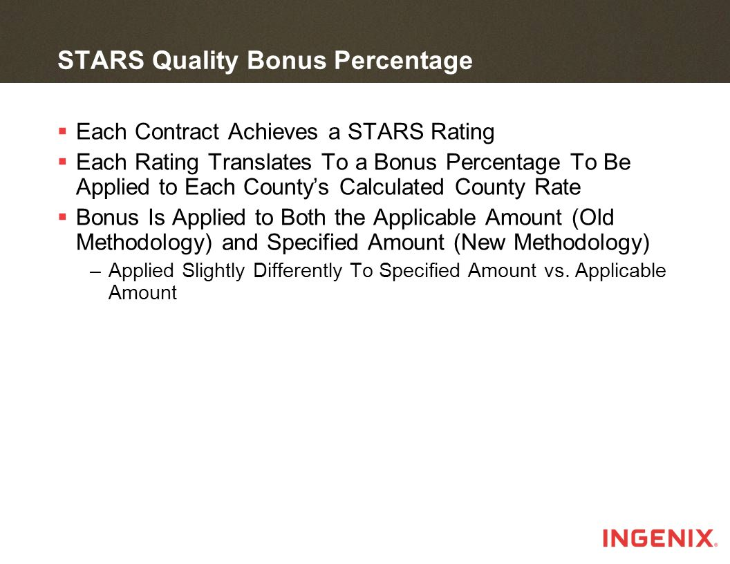 STARS Quality Bonus Percentage  Each Contract Achieves a STARS Rating  Each Rating Translates To a Bonus Percentage To Be Applied to Each County's Calculated County Rate  Bonus Is Applied to Both the Applicable Amount (Old Methodology) and Specified Amount (New Methodology) –Applied Slightly Differently To Specified Amount vs.