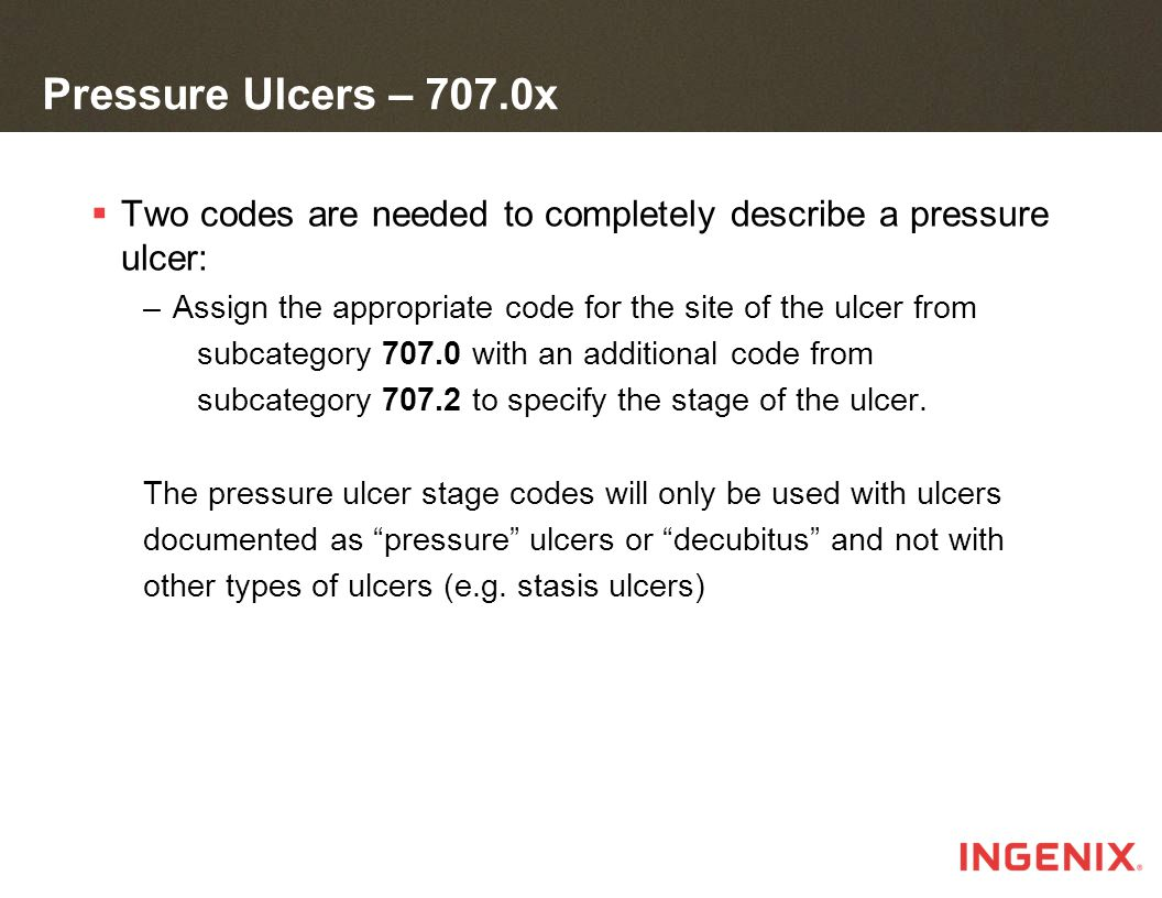 Pressure Ulcers – 707.0x  Two codes are needed to completely describe a pressure ulcer: –Assign the appropriate code for the site of the ulcer from subcategory 707.0 with an additional code from subcategory 707.2 to specify the stage of the ulcer.