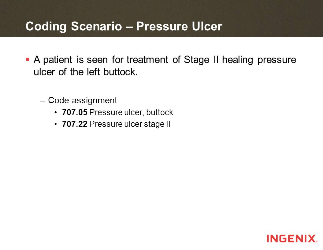 Coding Scenario – Pressure Ulcer  A patient is seen for treatment of Stage II healing pressure ulcer of the left buttock.