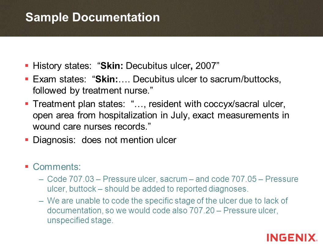 Sample Documentation  History states: Skin: Decubitus ulcer, 2007  Exam states: Skin:….