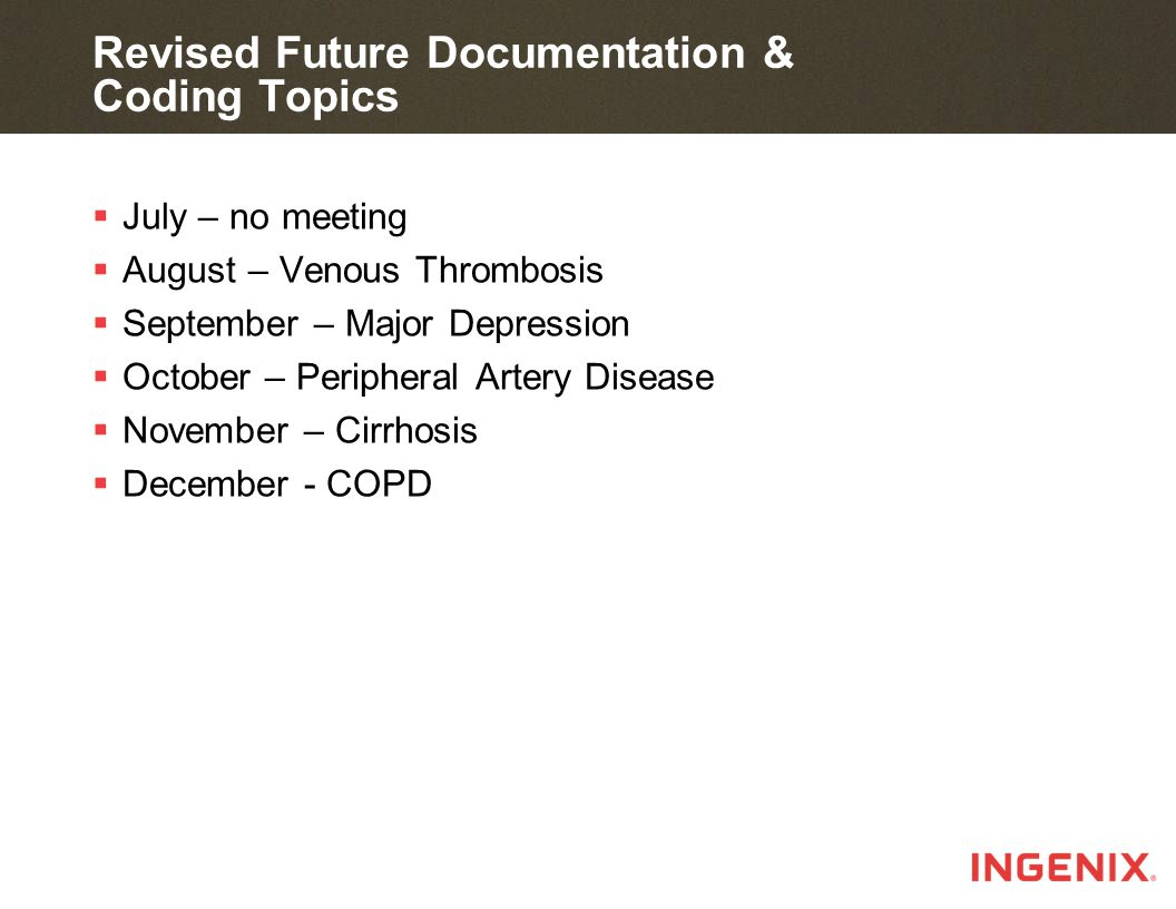 Revised Future Documentation & Coding Topics  July – no meeting  August – Venous Thrombosis  September – Major Depression  October – Peripheral Artery Disease  November – Cirrhosis  December - COPD