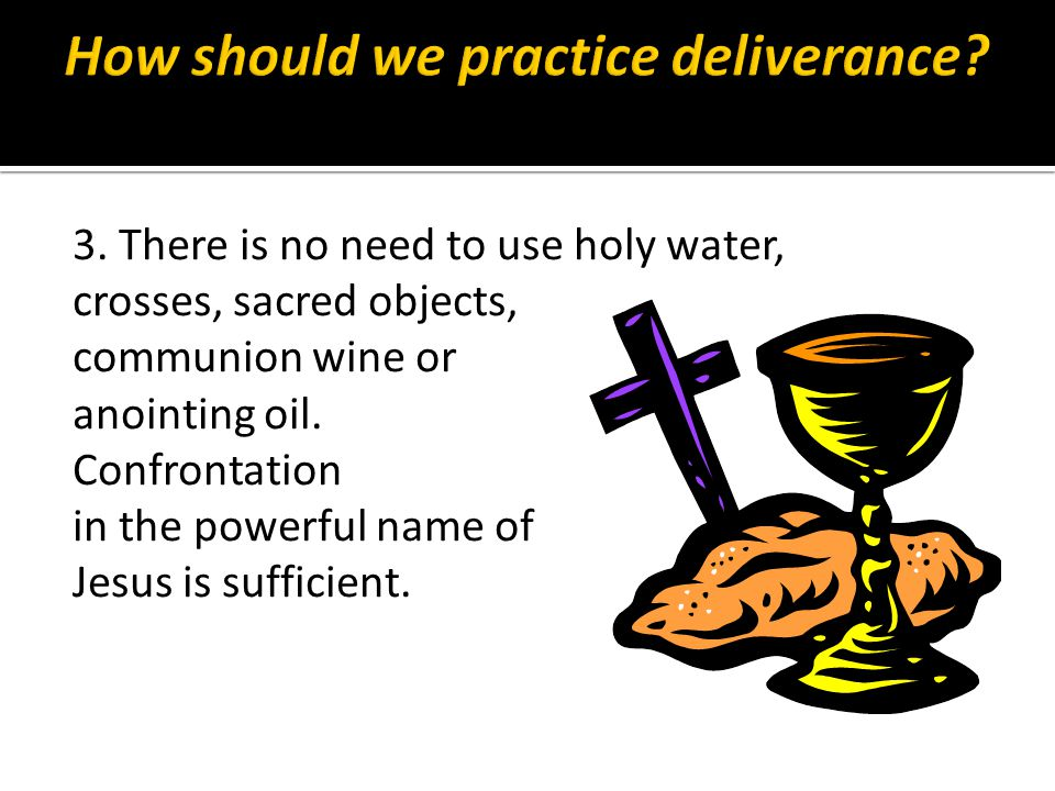 3. There is no need to use holy water, crosses, sacred objects, communion wine or anointing oil.