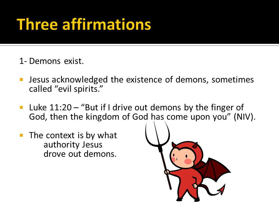 "1- Demons exist.  Jesus acknowledged the existence of demons, sometimes called ""evil spirits.""  Luke 11:20 – ""But if I drive out demons by the finge"