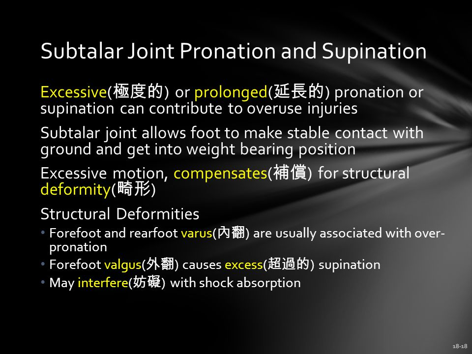 18-18 Subtalar Joint Pronation and Supination Excessive( 極度的 ) or prolonged( 延長的 ) pronation or supination can contribute to overuse injuries Subtalar joint allows foot to make stable contact with ground and get into weight bearing position Excessive motion, compensates( 補償 ) for structural deformity( 畸形 ) Structural Deformities Forefoot and rearfoot varus( 內翻 ) are usually associated with over- pronation Forefoot valgus( 外翻 ) causes excess( 超過的 ) supination May interfere( 妨礙 ) with shock absorption