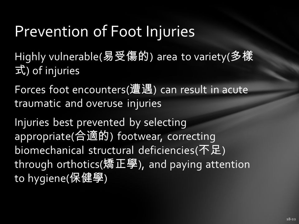 18-22 Prevention of Foot Injuries Highly vulnerable( 易受傷的 ) area to variety( 多樣 式 ) of injuries Forces foot encounters( 遭遇 ) can result in acute traumatic and overuse injuries Injuries best prevented by selecting appropriate( 合適的 ) footwear, correcting biomechanical structural deficiencies( 不足 ) through orthotics( 矯正學 ), and paying attention to hygiene( 保健學 )