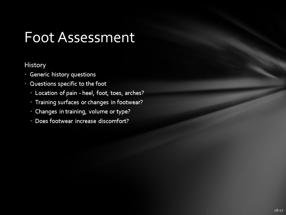 18-27 Foot Assessment History Generic history questions Questions specific to the foot Location of pain - heel, foot, toes, arches.