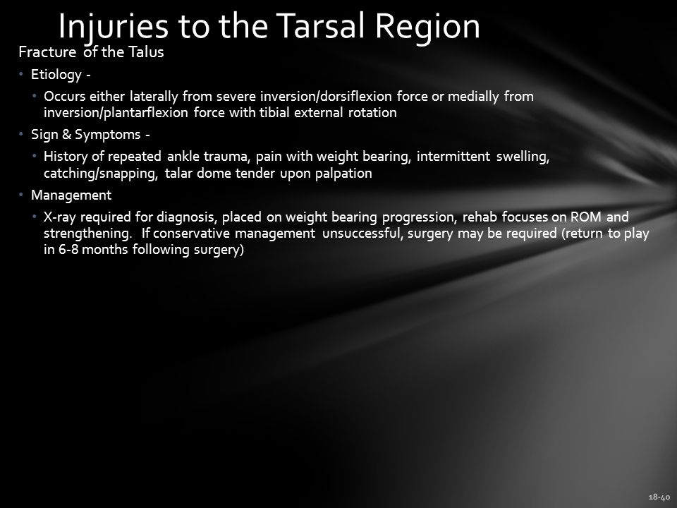 18-40 Injuries to the Tarsal Region Fracture of the Talus Etiology - Occurs either laterally from severe inversion/dorsiflexion force or medially from inversion/plantarflexion force with tibial external rotation Sign & Symptoms - History of repeated ankle trauma, pain with weight bearing, intermittent swelling, catching/snapping, talar dome tender upon palpation Management X-ray required for diagnosis, placed on weight bearing progression, rehab focuses on ROM and strengthening.