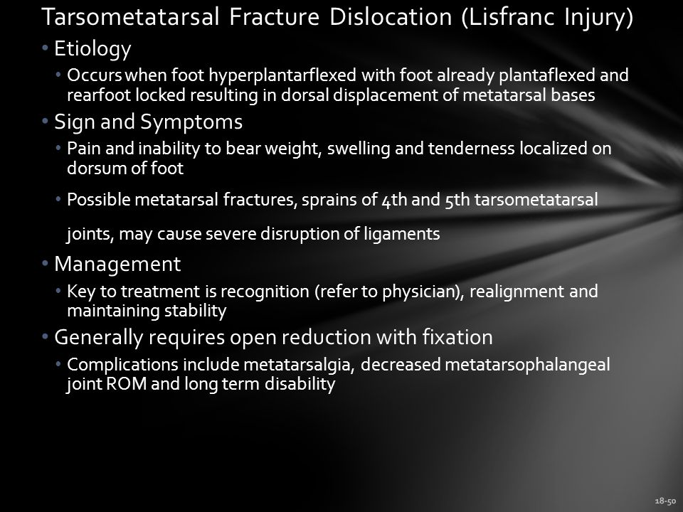 18-50 Tarsometatarsal Fracture Dislocation (Lisfranc Injury) Etiology Occurs when foot hyperplantarflexed with foot already plantaflexed and rearfoot locked resulting in dorsal displacement of metatarsal bases Sign and Symptoms Pain and inability to bear weight, swelling and tenderness localized on dorsum of foot Possible metatarsal fractures, sprains of 4th and 5th tarsometatarsal joints, may cause severe disruption of ligaments Management Key to treatment is recognition (refer to physician), realignment and maintaining stability Generally requires open reduction with fixation Complications include metatarsalgia, decreased metatarsophalangeal joint ROM and long term disability