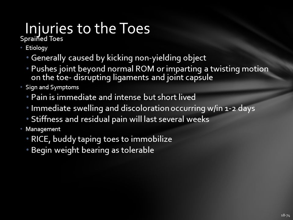 18-74 Injuries to the Toes Sprained Toes Etiology Generally caused by kicking non-yielding object Pushes joint beyond normal ROM or imparting a twisting motion on the toe- disrupting ligaments and joint capsule Sign and Symptoms Pain is immediate and intense but short lived Immediate swelling and discoloration occurring w/in 1-2 days Stiffness and residual pain will last several weeks Management RICE, buddy taping toes to immobilize Begin weight bearing as tolerable