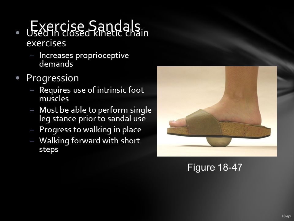 18-92 Exercise Sandals Used in closed kinetic chain exercises –Increases proprioceptive demands Progression –Requires use of intrinsic foot muscles –Must be able to perform single leg stance prior to sandal use –Progress to walking in place –Walking forward with short steps Figure 18-47