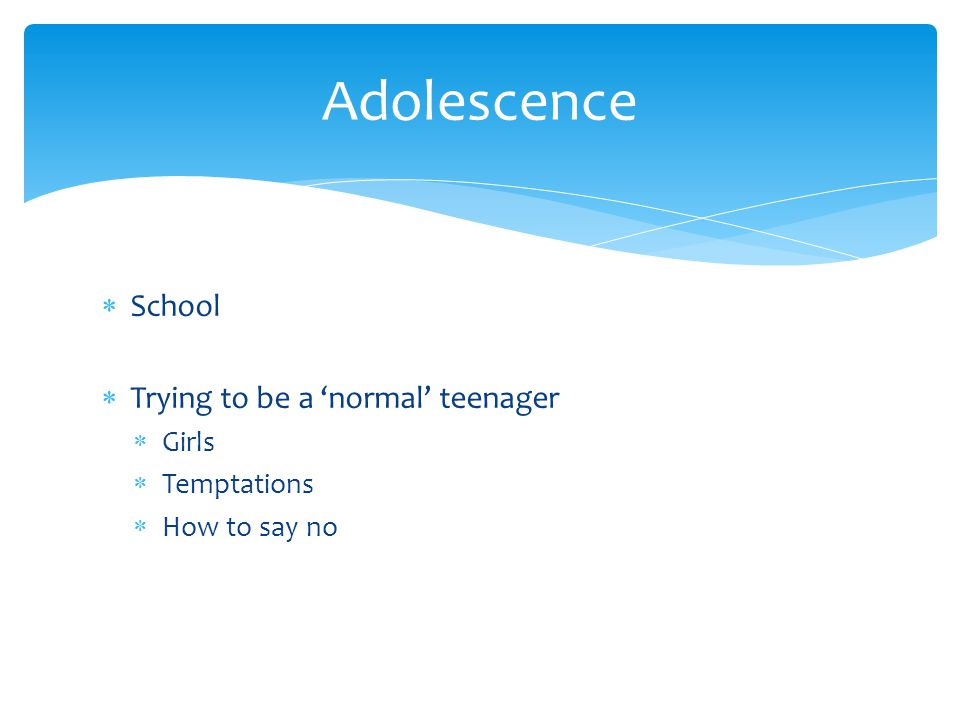  School  Trying to be a 'normal' teenager  Girls  Temptations  How to say no Adolescence
