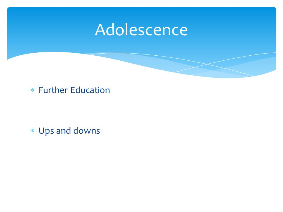  Further Education  Ups and downs Adolescence