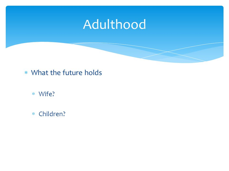  What the future holds  Wife?  Children? Adulthood