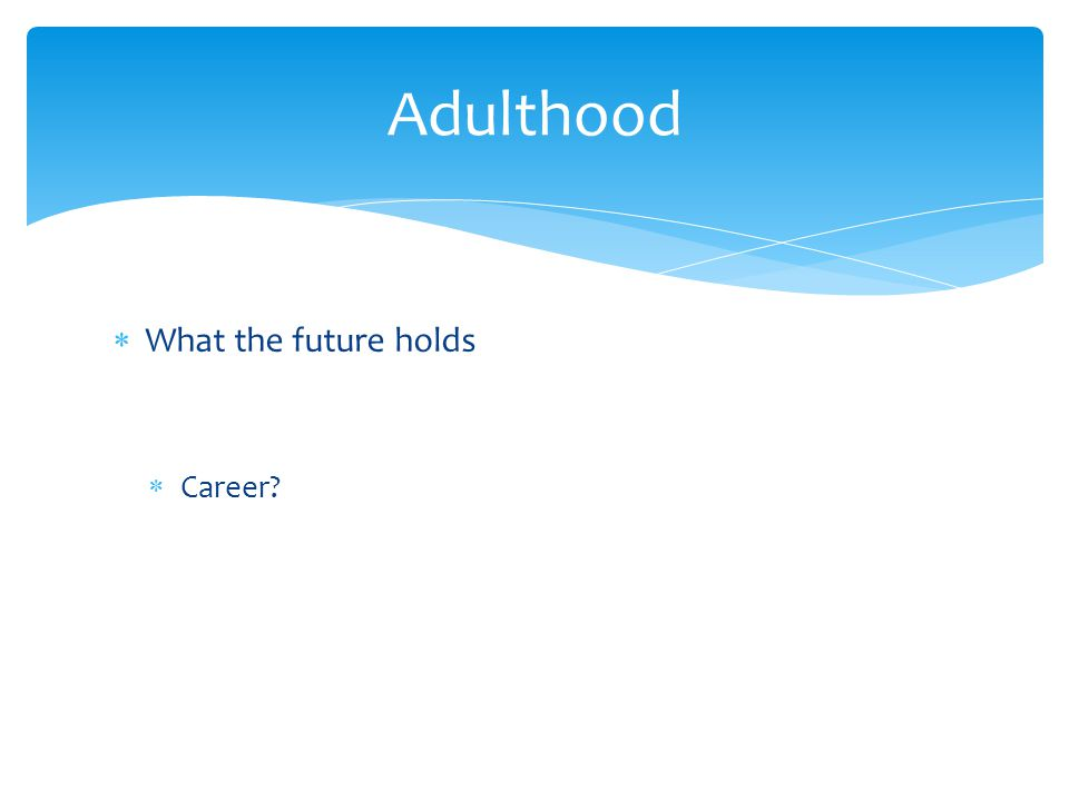  What the future holds  Career? Adulthood