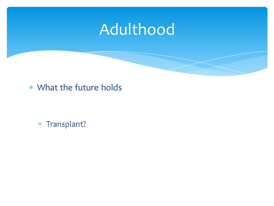  What the future holds  Transplant? Adulthood