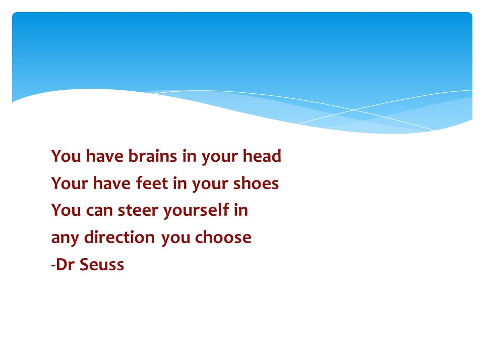 You have brains in your head Your have feet in your shoes You can steer yourself in any direction you choose -Dr Seuss