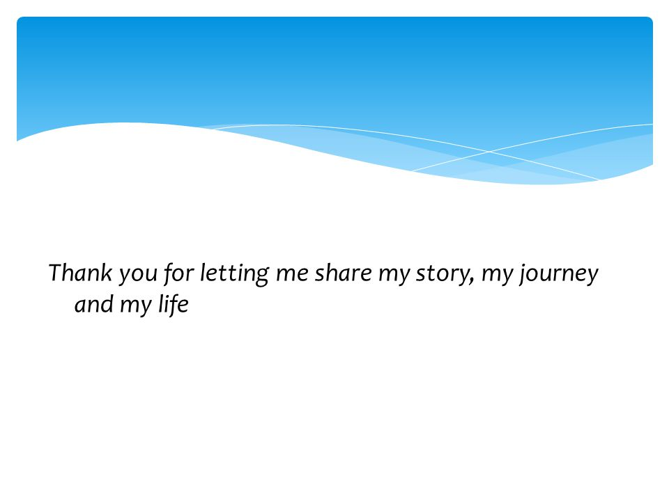 Thank you for letting me share my story, my journey and my life