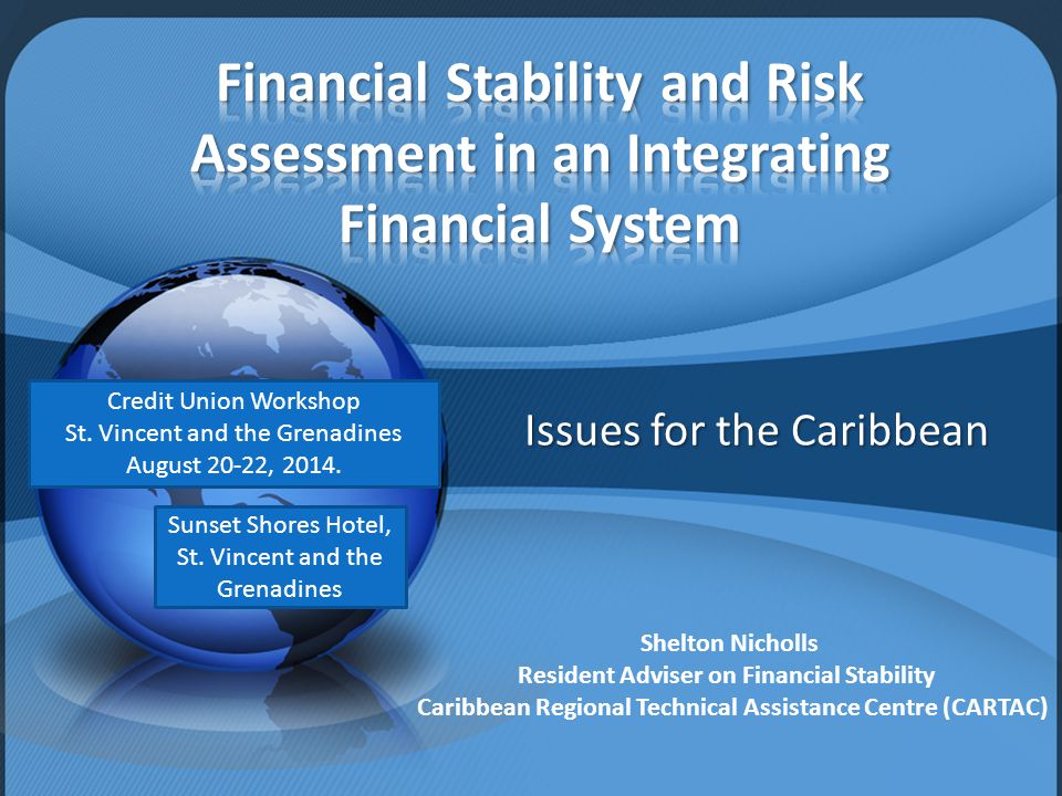 Issues for the Caribbean Shelton Nicholls Resident Adviser on Financial Stability Caribbean Regional Technical Assistance Centre (CARTAC) Credit Union