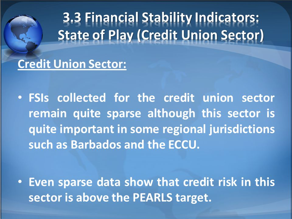 Credit Union Sector: FSIs collected for the credit union sector remain quite sparse although this sector is quite important in some regional jurisdictions such as Barbados and the ECCU.