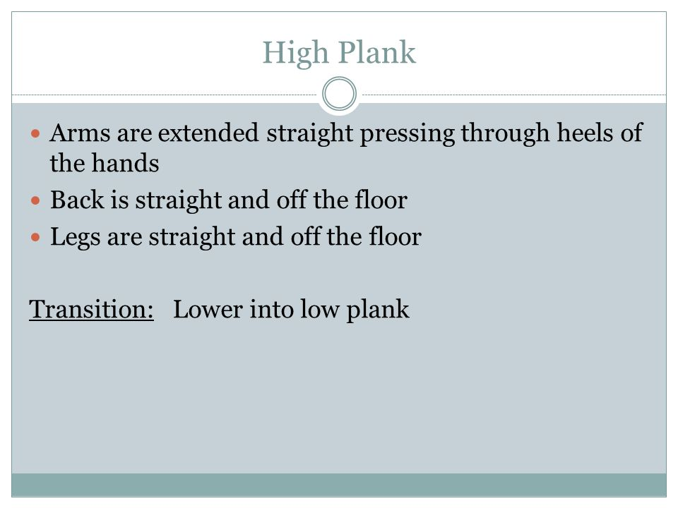 High Plank Arms are extended straight pressing through heels of the hands Back is straight and off the floor Legs are straight and off the floor Trans