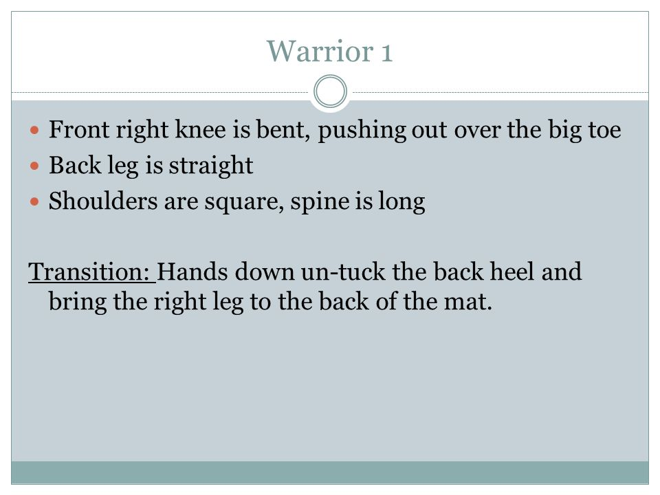 Warrior 1 Front right knee is bent, pushing out over the big toe Back leg is straight Shoulders are square, spine is long Transition: Hands down un-tuck the back heel and bring the right leg to the back of the mat.