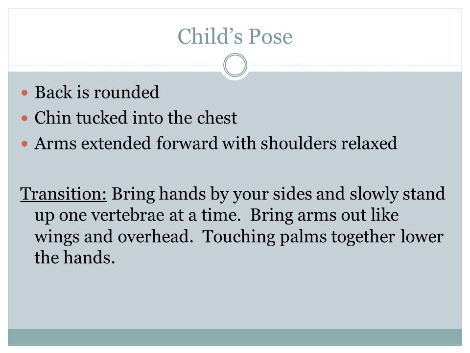 Child's Pose Back is rounded Chin tucked into the chest Arms extended forward with shoulders relaxed Transition: Bring hands by your sides and slowly