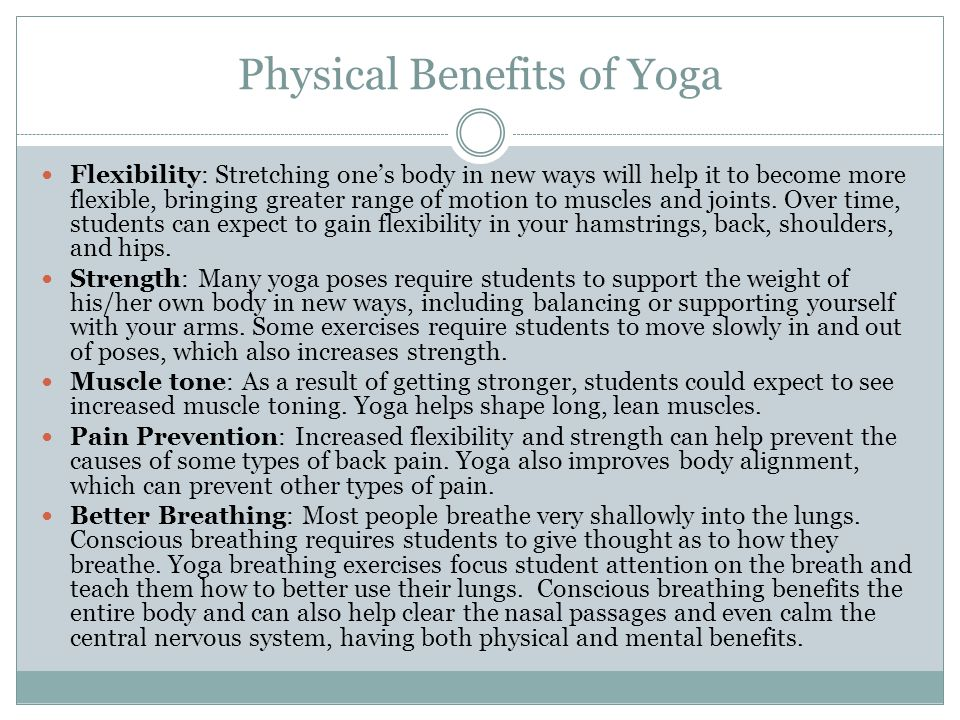 Physical Benefits of Yoga Flexibility: Stretching one's body in new ways will help it to become more flexible, bringing greater range of motion to muscles and joints.